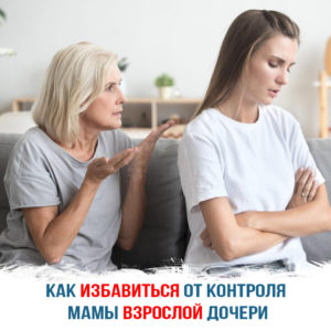 Как избавиться от контроля мамы взрослой дочери